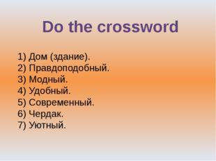 Do the crossword 1) Дом (здание). 2) Правдоподобный. 3) Модный. 4) Удобный. 5