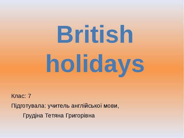 Клас: 7 Підготувала: учитель англійської мови,  Грудіна Тетяна Григорівна...