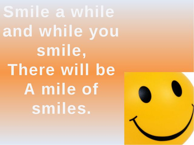 Smile a while and while you smile, There will be A mile of smiles.