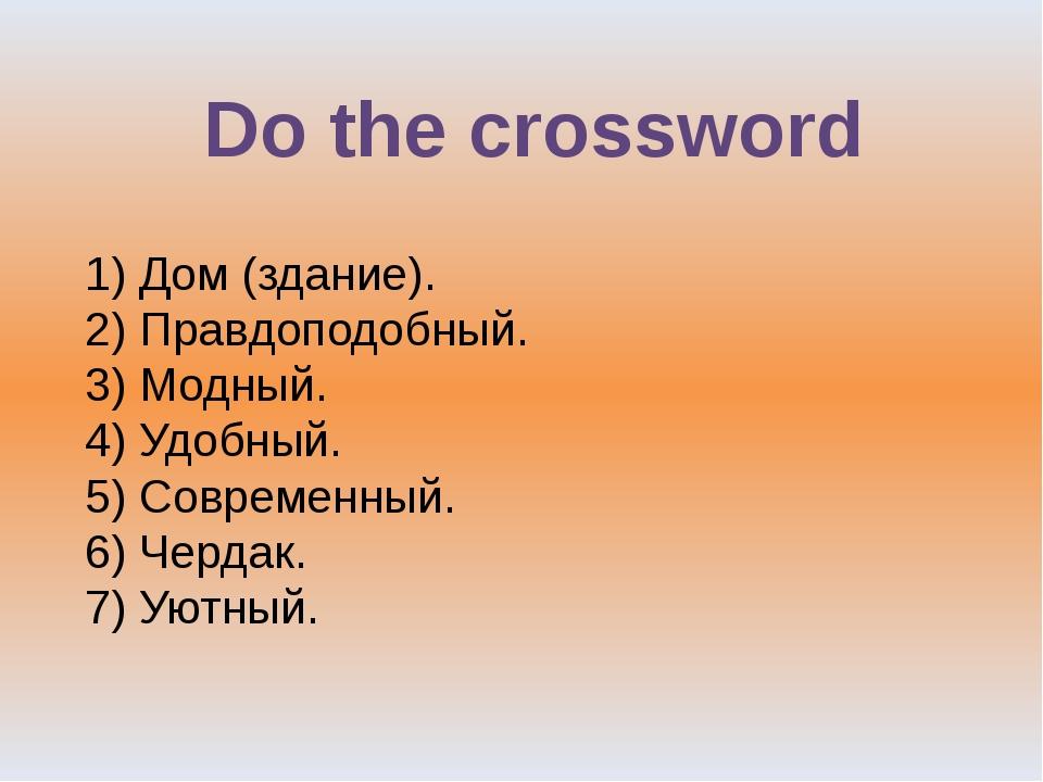 Do the crossword 1) Дом (здание). 2) Правдоподобный. 3) Модный. 4) Удобный. 5...