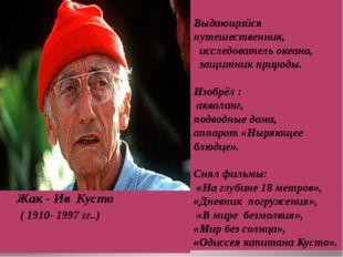 Жак - Ив Кусто ( 1910- 1997 гг..) Выдающийся путешественник, исследователь о