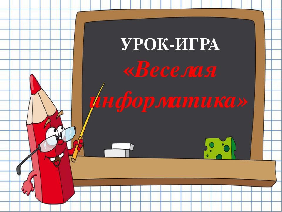 УРОК-ИГРА «Веселая информатика»