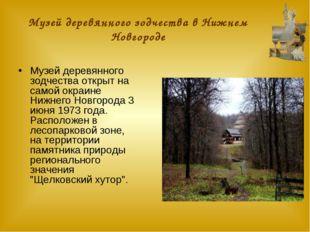 Музей деревянного зодчества в Нижнем Новгороде Музей деревянного зодчества от