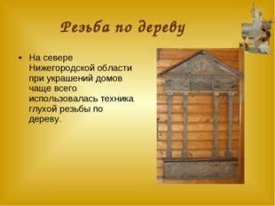 Резьба по дереву На севере Нижегородской области при украшений домов чаще все