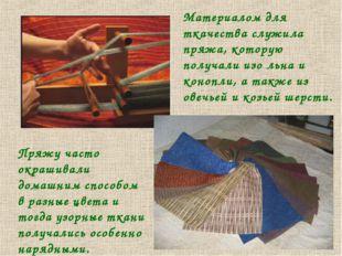 Материалом для ткачества служила пряжа, которую получали изо льна и конопли,