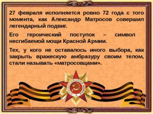27 февраля исполняется ровно 72 года с того момента, как Александр Матросов с