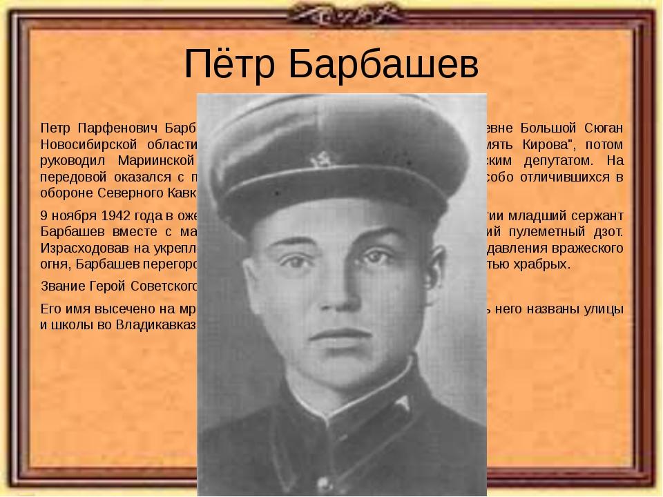 Пётр Барбашев Петр Парфенович Барбашев родился 23 января 1919 года в деревне...