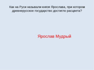 Как на Руси называли князя Ярослава, при котором древнерусское государство до