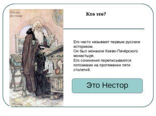 Это Нестор Его часто называют первым русским историком. Он был монахом Киево-
