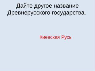 Дайте другое название Древнерусского государства. Киевская Русь