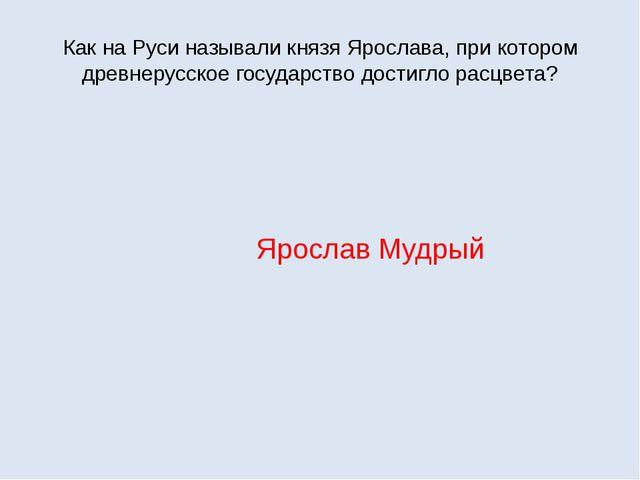Как на Руси называли князя Ярослава, при котором древнерусское государство до...