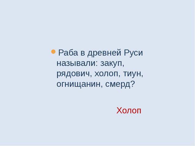 Раба в древней Руси называли: закуп, рядович, холоп, тиун, огнищанин, смерд?...