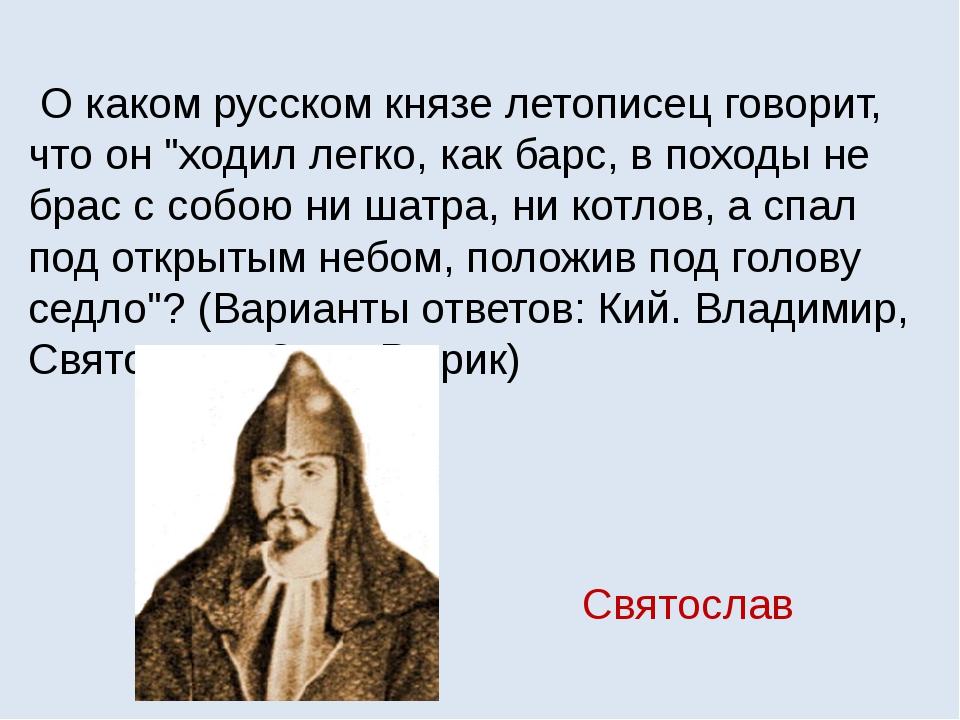 """О каком русском князе летописец говорит, что он """"ходил легко, как барс, в по..."""