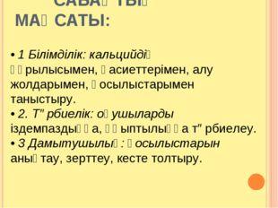 САБАҚТЫҢ МАҚСАТЫ: • 1 Білімділік: кальцийдің құрылысымен, қасиеттерімен, алу