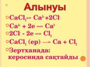 СаСl2-» Са2+ +2Сl- Ca2+ + 2e –» Са0 2Сl- - 2e –» Сl2 CaCl2 (ep) _____» Са +