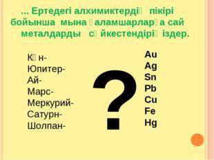 ... Ертедегі алхимиктердің пікірі бойынша мына ғаламшарларға сай металдарды