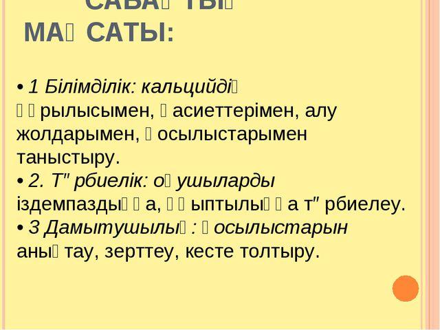 САБАҚТЫҢ МАҚСАТЫ: • 1 Білімділік: кальцийдің құрылысымен, қасиеттерімен, алу...