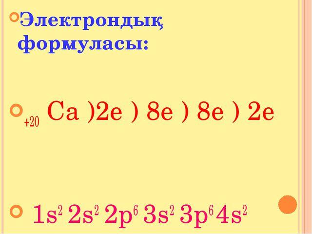 Электрондық формуласы: +20 Са )2e ) 8e ) 8e ) 2е 1s2 2s2 2p6 3s2 3p6 4s2