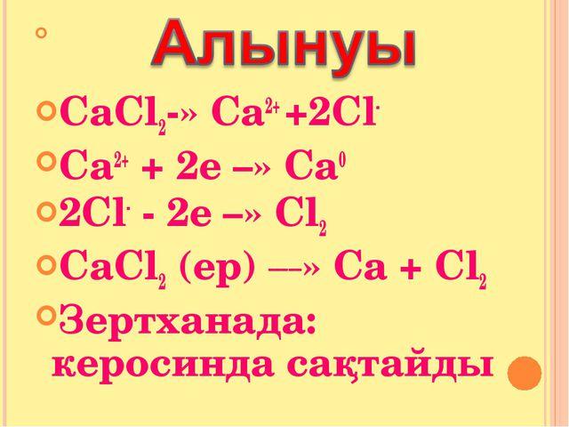 СаСl2-» Са2+ +2Сl- Ca2+ + 2e –» Са0 2Сl- - 2e –» Сl2 CaCl2 (ep) _____» Са +...