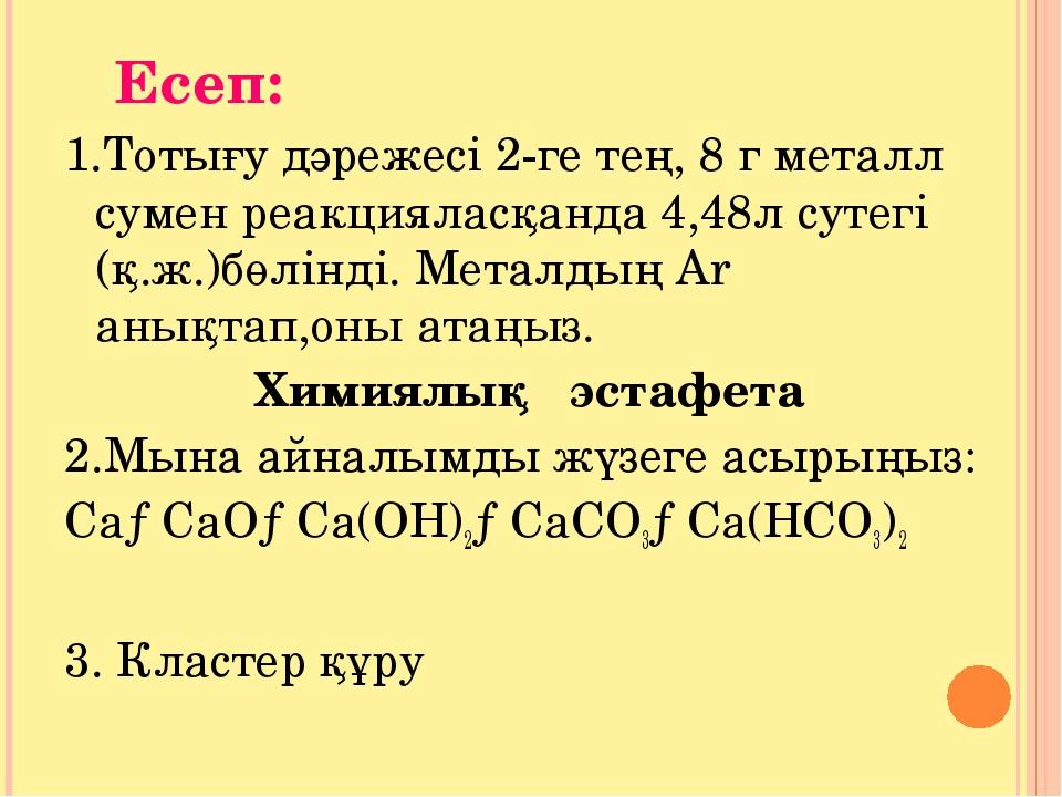 Есеп: 1.Тотығу дәрежесі 2-ге тең, 8 г металл сумен реакцияласқанда 4,48л сут...