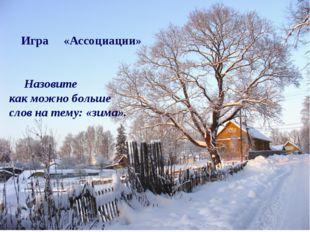 Игра «Ассоциации» Назовите как можно больше слов на тему: «зима».