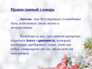 Православный словарь Ангелы- это бессмертные и невидимые духи, наделенные ум