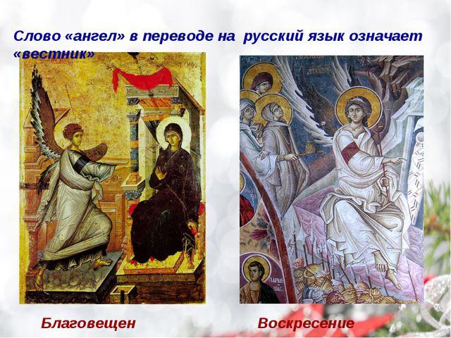 Благовещение Воскресение Слово «ангел» в переводе на русский язык означает «в...