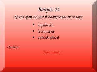 Вопрос 11 Какой формы нет в Вооруженных силах? Ответ: Домашней парадной, дома