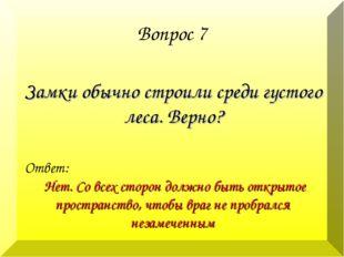 Вопрос 7 Замки обычно строили среди густого леса. Верно? Ответ: Нет. Со всех