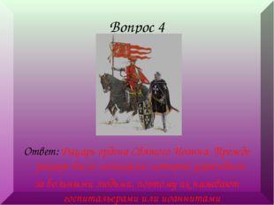 Вопрос 4 Ответ: Рыцарь ордена Святого Иоанна. Прежде рыцари были монахами, ко