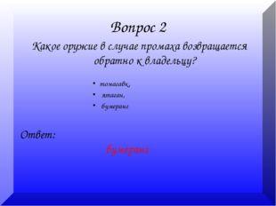 Вопрос 2 Какое оружие в случае промаха возвращается обратно к владельцу? Отве