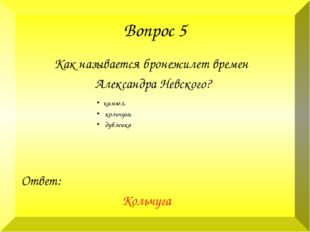 Вопрос 5 Как называется бронежилет времен Александра Невского? Ответ: Кольчуг