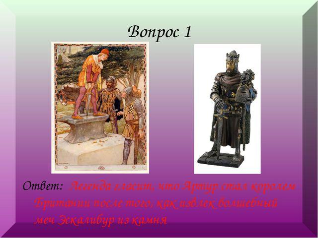 Вопрос 1 Ответ: Легенда гласит, что Артур стал королем Британии после того, к...