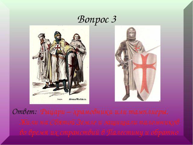 Вопрос 3 Ответ: Рыцари – храмовники или тамплиеры. Жили на Святой Земле и защ...