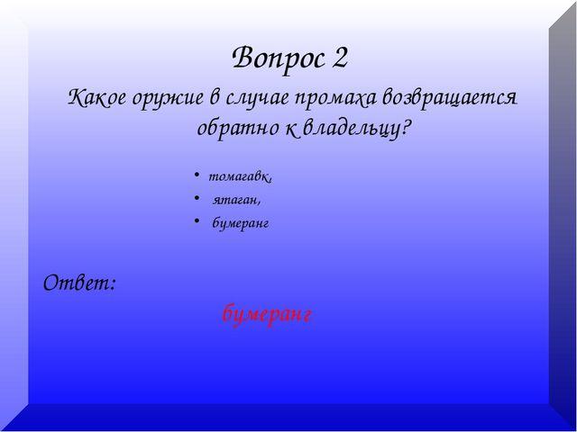 Вопрос 2 Какое оружие в случае промаха возвращается обратно к владельцу? Отве...
