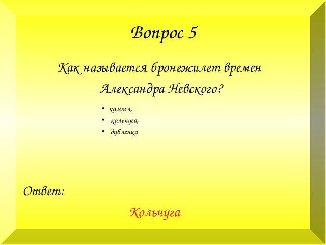 Вопрос 5 Как называется бронежилет времен Александра Невского? Ответ: Кольчуг...