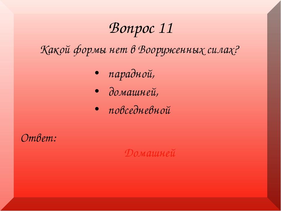 Вопрос 11 Какой формы нет в Вооруженных силах? Ответ: Домашней парадной, дома...