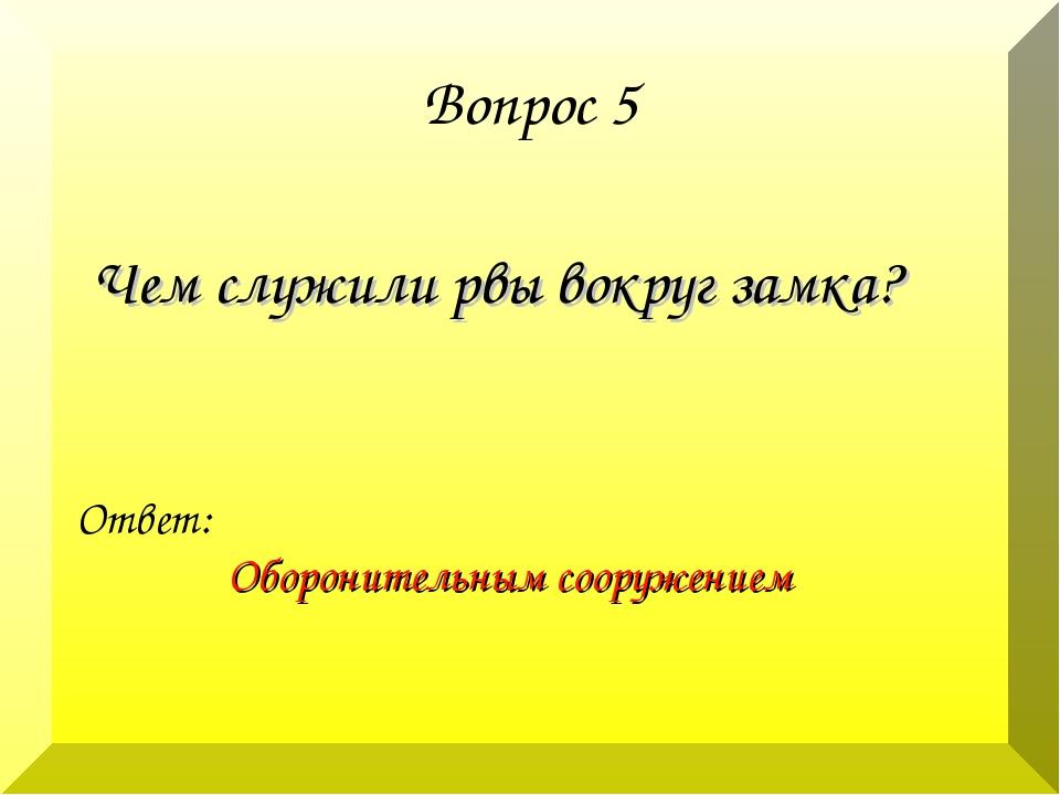 Вопрос 5 Чем служили рвы вокруг замка? Ответ: Оборонительным сооружением