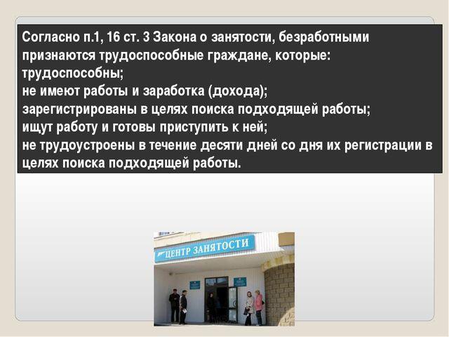 Согласно п.1, 16 ст. 3 Закона о занятости, безработными признаются трудоспосо...
