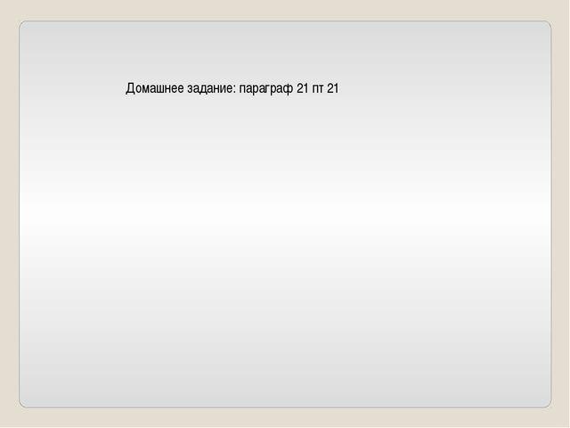 Домашнее задание: параграф 21 пт 21