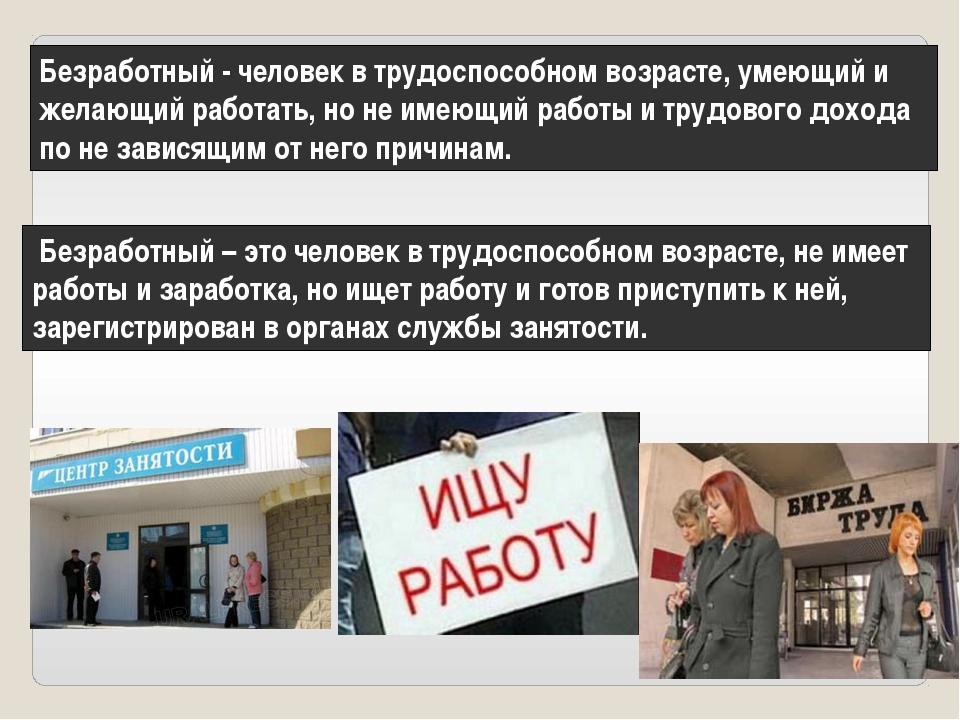Безработный - человек в трудоспособном возрасте, умеющий и желающий работать,...