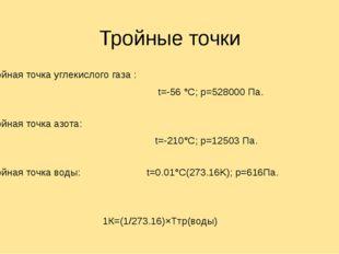 Тройные точки Тройная точка углекислого газа : t=-56 °C; p=528000 Па. Тройна