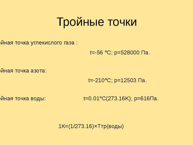 Тройные точки Тройная точка углекислого газа : t=-56 °C; p=528000 Па. Тройна...