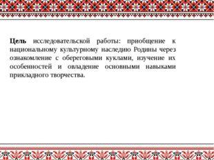 Цель исследовательской работы: приобщение к национальному культурному наследи