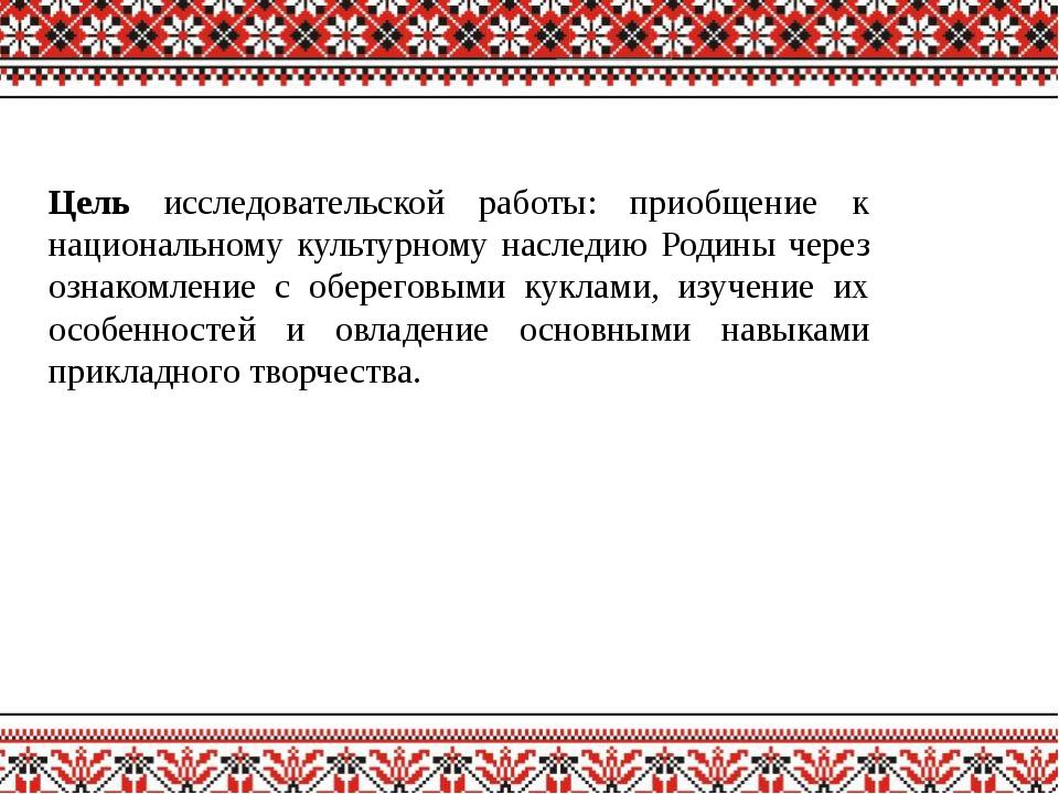 Цель исследовательской работы: приобщение к национальному культурному наследи...