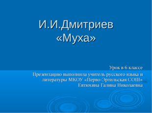 И.И.Дмитриев «Муха» Урок в 6 классе Презентацию выполнила учитель русского яз