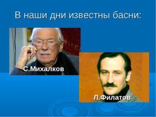 В наши дни известны басни: С.Михалков Л.Филатов