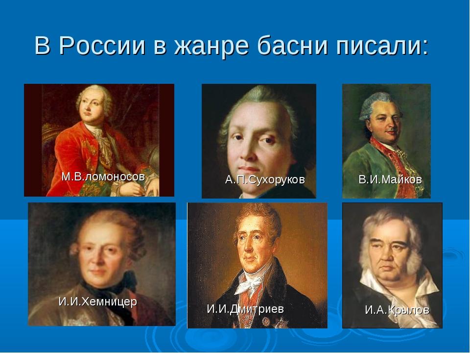 В России в жанре басни писали: М.В.ломоносов А.П.Сухоруков В.И.Майков И.И.Хем...