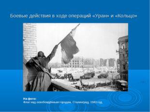 Боевые действия в ходе операций «Уран» и «Кольцо» На фото: Флаг над освобождё