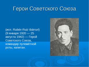 Герои Советского Союза Рубе́н Руис Иба́ррури (исп. Rubén Ruiz Ibárruri) (9 ян